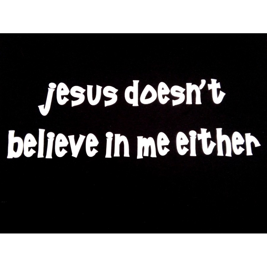 jesus doesn't believe in me either